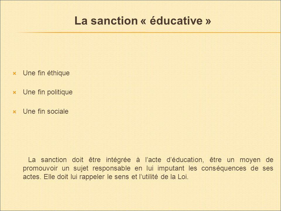 La sanction « éducative » Une fin éthique Une fin politique Une fin sociale La sanction doit être intégrée à lacte déducation, être un moyen de promouvoir un sujet responsable en lui imputant les conséquences de ses actes.