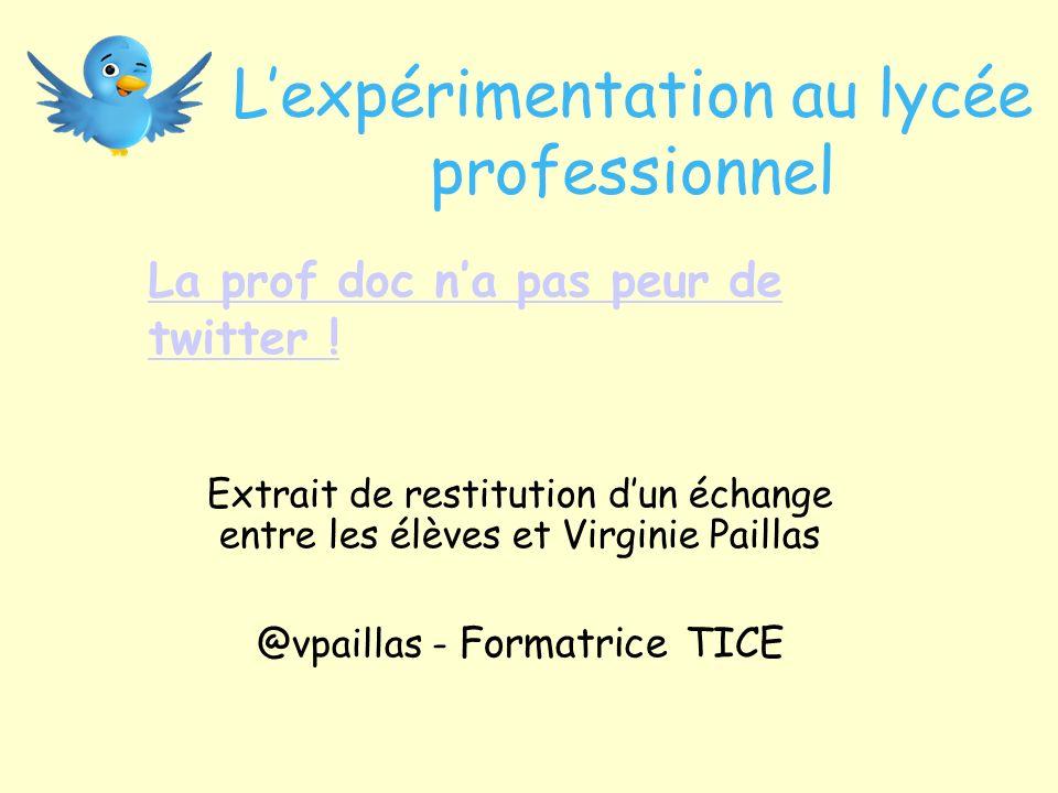 Lexpérimentation au lycée professionnel Extrait de restitution dun échange entre les élèves et Virginie Paillas @vpaillas - Formatrice TICE La prof doc na pas peur de twitter !