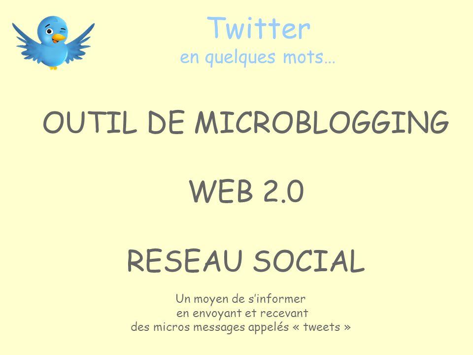 Twitter en quelques mots… OUTIL DE MICROBLOGGING WEB 2.0 RESEAU SOCIAL Un moyen de sinformer en envoyant et recevant des micros messages appelés « tweets »
