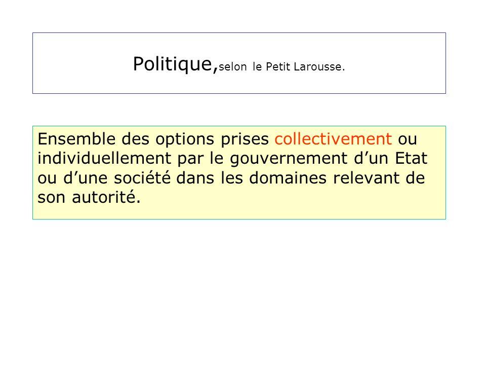 Politique, selon le Petit Larousse. Ensemble des options prises collectivement ou individuellement par le gouvernement dun Etat ou dune société dans l
