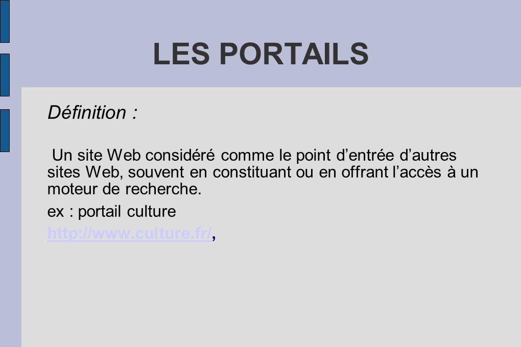 LES PORTAILS Définition : Un site Web considéré comme le point dentrée dautres sites Web, souvent en constituant ou en offrant laccès à un moteur de recherche.