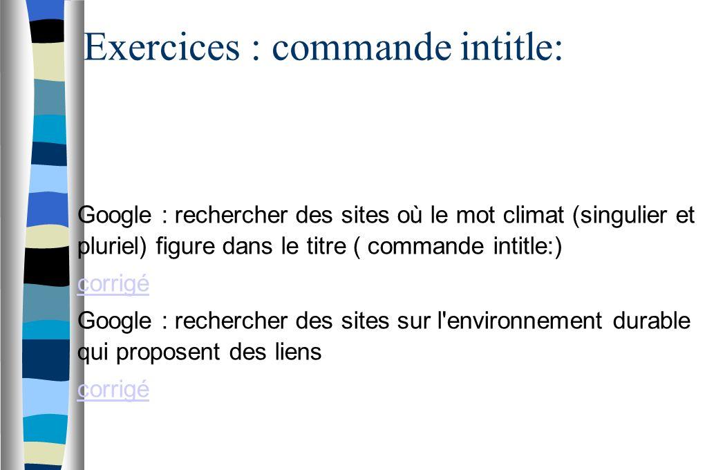 Exercices : commande intitle: Google : rechercher des sites où le mot climat (singulier et pluriel) figure dans le titre ( commande intitle:) corrigé Google : rechercher des sites sur l environnement durable qui proposent des liens corrigé