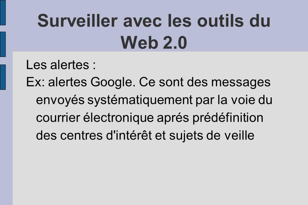 Surveiller avec les outils du Web 2.0 Les alertes : Ex: alertes Google.