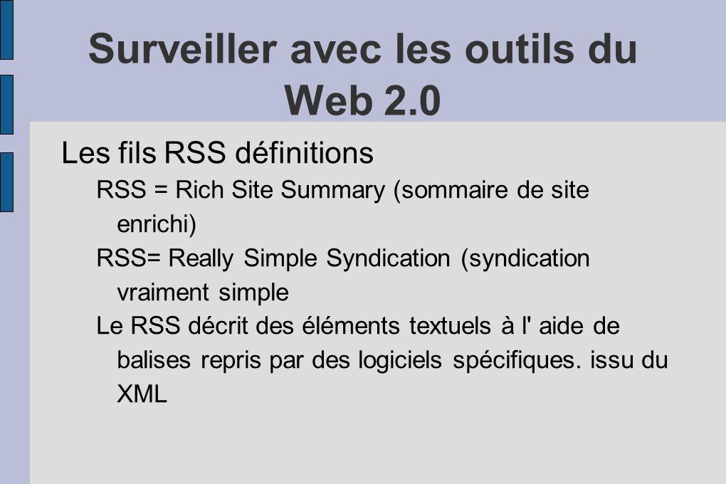 Surveiller avec les outils du Web 2.0 Les fils RSS définitions RSS = Rich Site Summary (sommaire de site enrichi) RSS= Really Simple Syndication (syndication vraiment simple Le RSS décrit des éléments textuels à l aide de balises repris par des logiciels spécifiques.