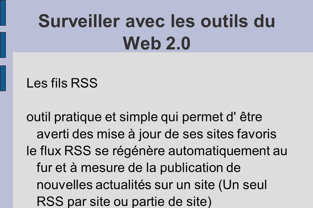 Surveiller avec les outils du Web 2.0 Les fils RSS outil pratique et simple qui permet d être averti des mise à jour de ses sites favoris le flux RSS se régénère automatiquement au fur et à mesure de la publication de nouvelles actualités sur un site (Un seul RSS par site ou partie de site)