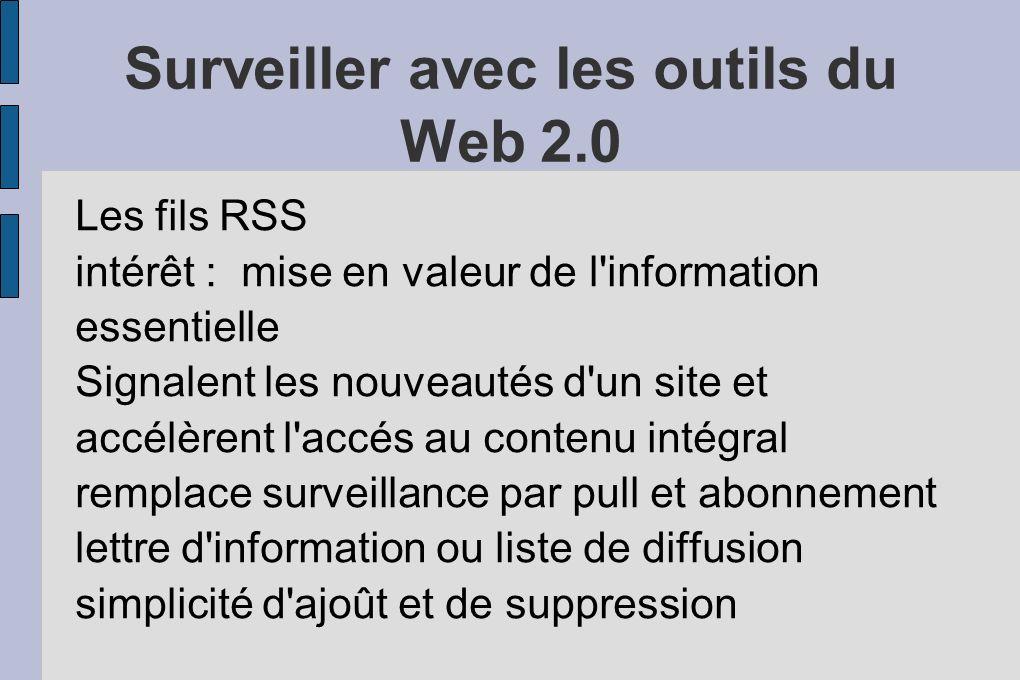 Surveiller avec les outils du Web 2.0 Les fils RSS intérêt : mise en valeur de l information essentielle Signalent les nouveautés d un site et accélèrent l accés au contenu intégral remplace surveillance par pull et abonnement lettre d information ou liste de diffusion simplicité d ajoût et de suppression