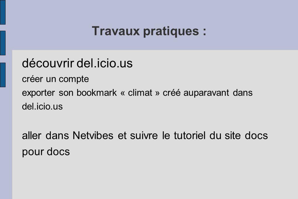 Travaux pratiques : découvrir del.icio.us créer un compte exporter son bookmark « climat » créé auparavant dans del.icio.us aller dans Netvibes et suivre le tutoriel du site docs pour docs
