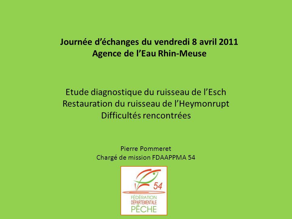 Journée déchanges du vendredi 8 avril 2011 Agence de lEau Rhin-Meuse Etude diagnostique du ruisseau de lEsch Restauration du ruisseau de lHeymonrupt D