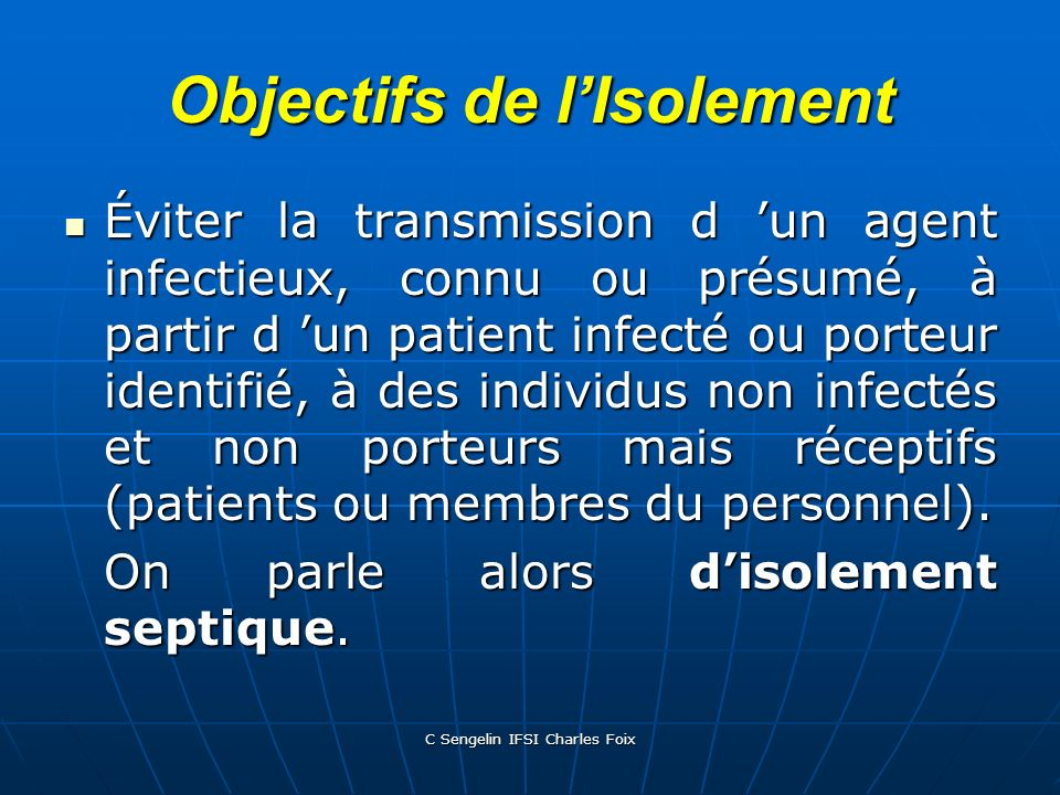 C Sengelin IFSI Charles Foix Objectifs de lIsolement Éviter la transmission d un agent infectieux, connu ou présumé, à partir d un patient infecté ou porteur identifié, à des individus non infectés et non porteurs mais réceptifs (patients ou membres du personnel).