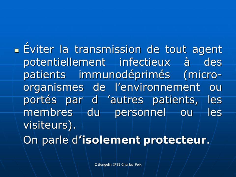 C Sengelin IFSI Charles Foix Éviter la transmission de tout agent potentiellement infectieux à des patients immunodéprimés (micro- organismes de lenvironnement ou portés par d autres patients, les membres du personnel ou les visiteurs).