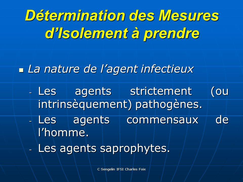 C Sengelin IFSI Charles Foix Détermination des Mesures dIsolement à prendre La nature de lagent infectieux La nature de lagent infectieux  Les agents strictement (ou intrinsèquement) pathogènes.
