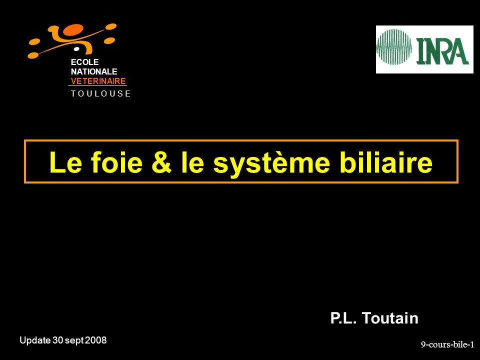 9-cours-bile-1 Le foie & le système biliaire Update 30 sept 2008 P.L. Toutain ECOLE NATIONALE VETERINAIRE T O U L O U S E