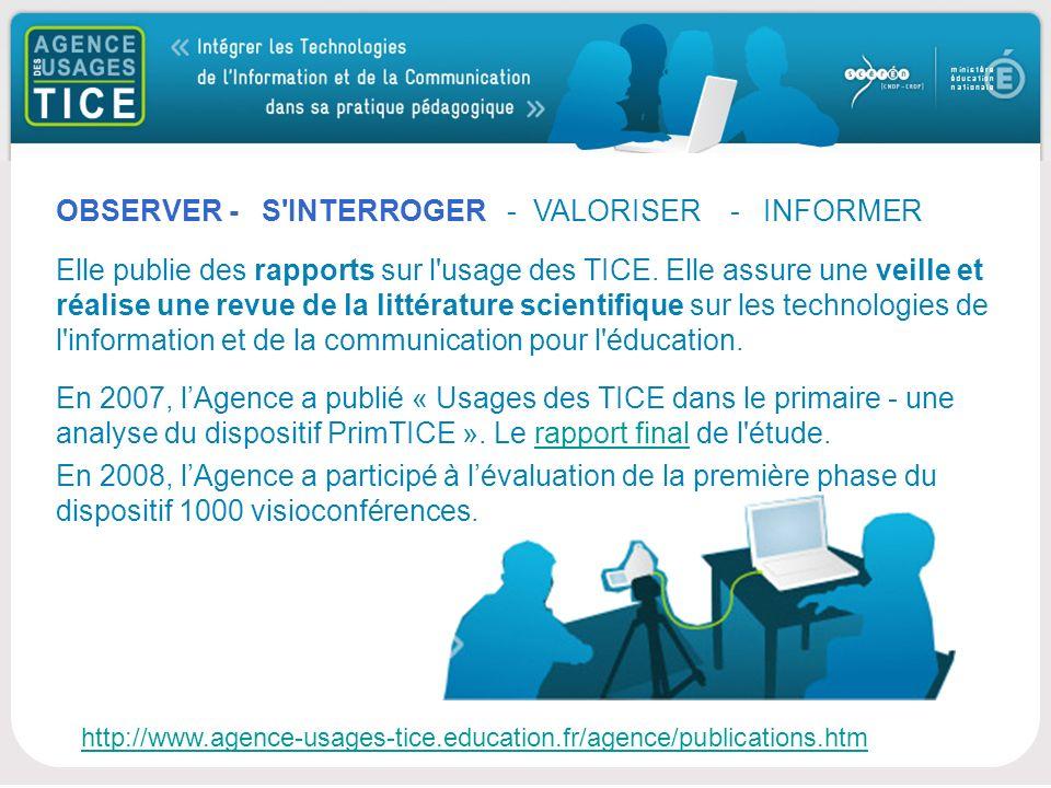 Bonjour http://www.agence-usages-tice.education.fr/agence/publications.htm OBSERVER - S INTERROGER - VALORISER - INFORMER Elle publie des rapports sur l usage des TICE.