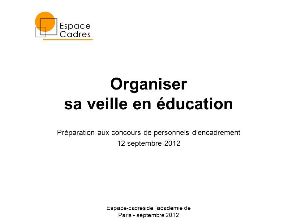 Espace-cadres de l académie de Paris - septembre 2012 Organiser sa veille en éducation Préparation aux concours de personnels dencadrement 12 septembre 2012