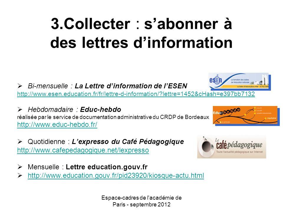 Espace-cadres de l académie de Paris - septembre 2012 3.Collecter : sabonner à des lettres dinformation Bi-mensuelle : La Lettre dinformation de lESEN http://www.esen.education.fr/fr/lettre-d-information/ lettre=1452&cHash=e397bb7132 Hebdomadaire : Educ-hebdo réalisée par le service de documentation administrative du CRDP de Bordeaux http://www.educ-hebdo.fr/ Quotidienne : Lexpresso du Café Pédagogique http://www.cafepedagogique.net/lexpresso Mensuelle : Lettre education.gouv.fr http://www.education.gouv.fr/pid23920/kiosque-actu.html