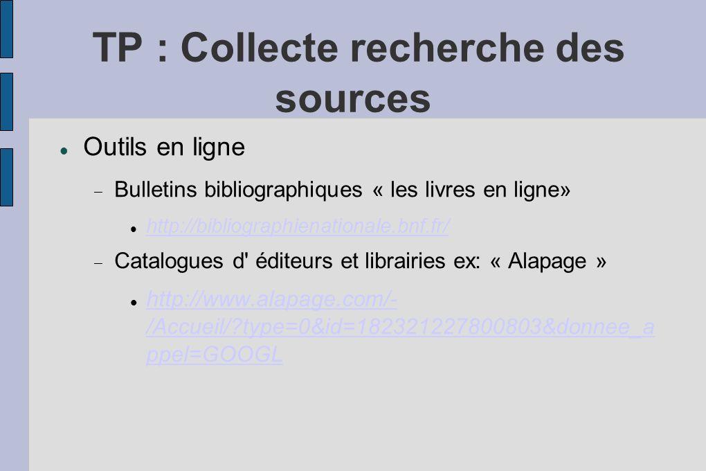 TP : Collecte recherche des sources Outils en ligne Bulletins bibliographiques « les livres en ligne» http://bibliographienationale.bnf.fr/ Catalogues d éditeurs et librairies ex: « Alapage » http://www.alapage.com/- /Accueil/?type=0&id=182321227800803&donnee_a ppel=GOOGL http://www.alapage.com/- /Accueil/?type=0&id=182321227800803&donnee_a ppel=GOOGL