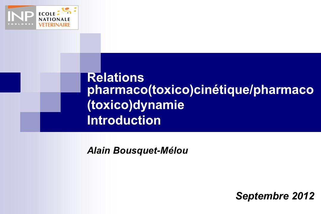 Relations pharmaco(toxico)cinétique/pharmaco (toxico)dynamie Introduction Alain Bousquet-Mélou Septembre 2012