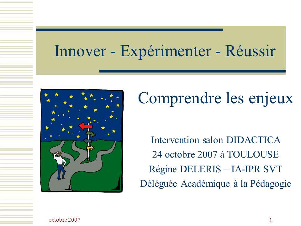 octobre 2007 1 Innover - Expérimenter - Réussir Comprendre les enjeux Intervention salon DIDACTICA 24 octobre 2007 à TOULOUSE Régine DELERIS – IA-IPR SVT Déléguée Académique à la Pédagogie