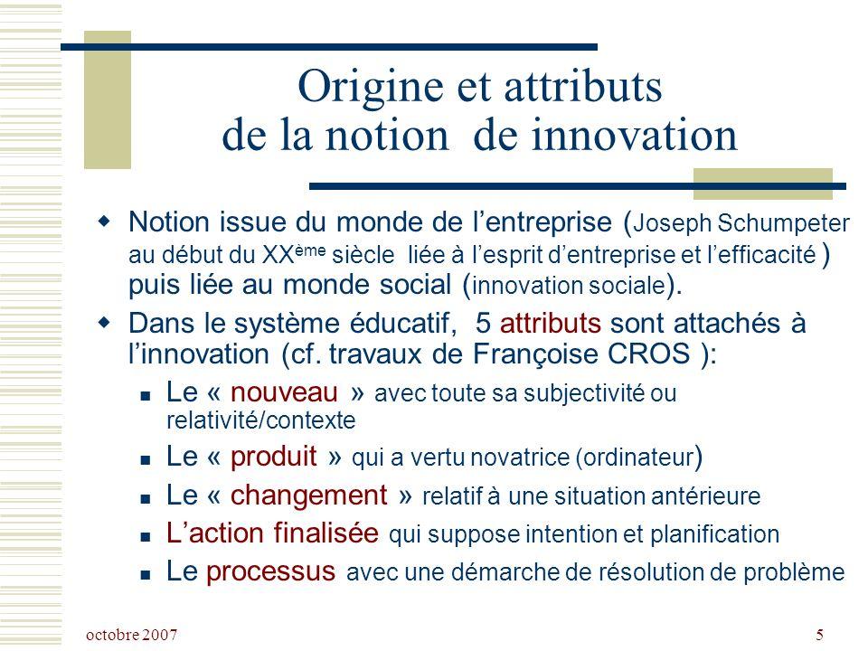 octobre 2007 5 Origine et attributs de la notion de innovation Notion issue du monde de lentreprise ( Joseph Schumpeter au début du XX ème siècle liée à lesprit dentreprise et lefficacité ) puis liée au monde social ( innovation sociale ).