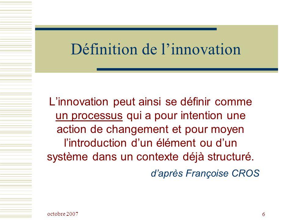 octobre 2007 6 Définition de linnovation Linnovation peut ainsi se définir comme un processus qui a pour intention une action de changement et pour moyen lintroduction dun élément ou dun système dans un contexte déjà structuré.