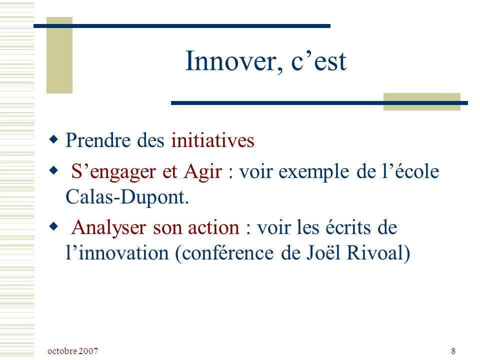 octobre 2007 8 Innover, cest Prendre des initiatives Sengager et Agir : voir exemple de lécole Calas-Dupont.