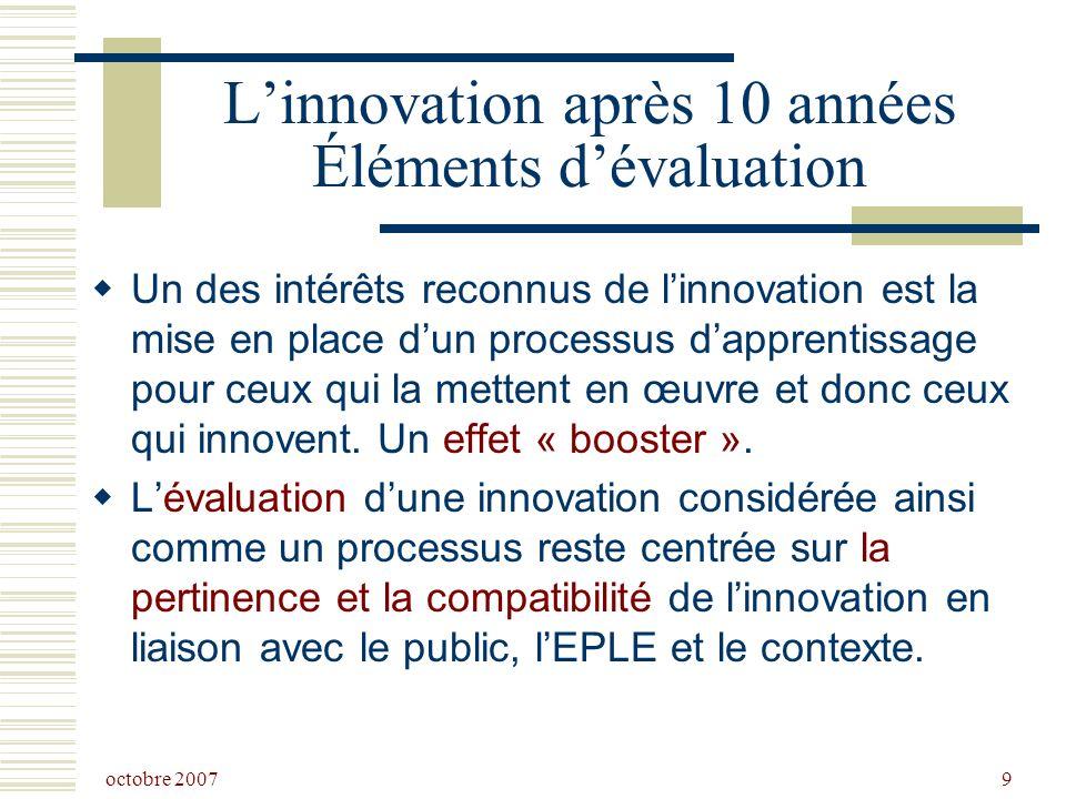 octobre 2007 9 Linnovation après 10 années Éléments dévaluation Un des intérêts reconnus de linnovation est la mise en place dun processus dapprentissage pour ceux qui la mettent en œuvre et donc ceux qui innovent.