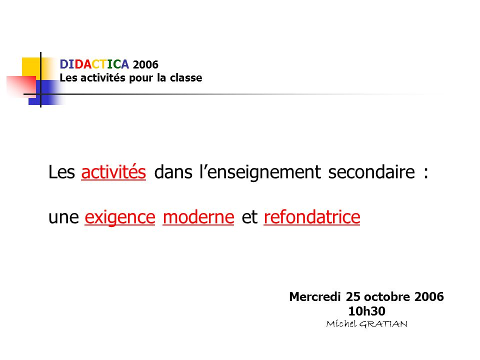 DIDACTICA 2006 Les activités pour la classe Les activités dans lenseignement secondaire : une exigence moderne et refondatrice Mercredi 25 octobre 200