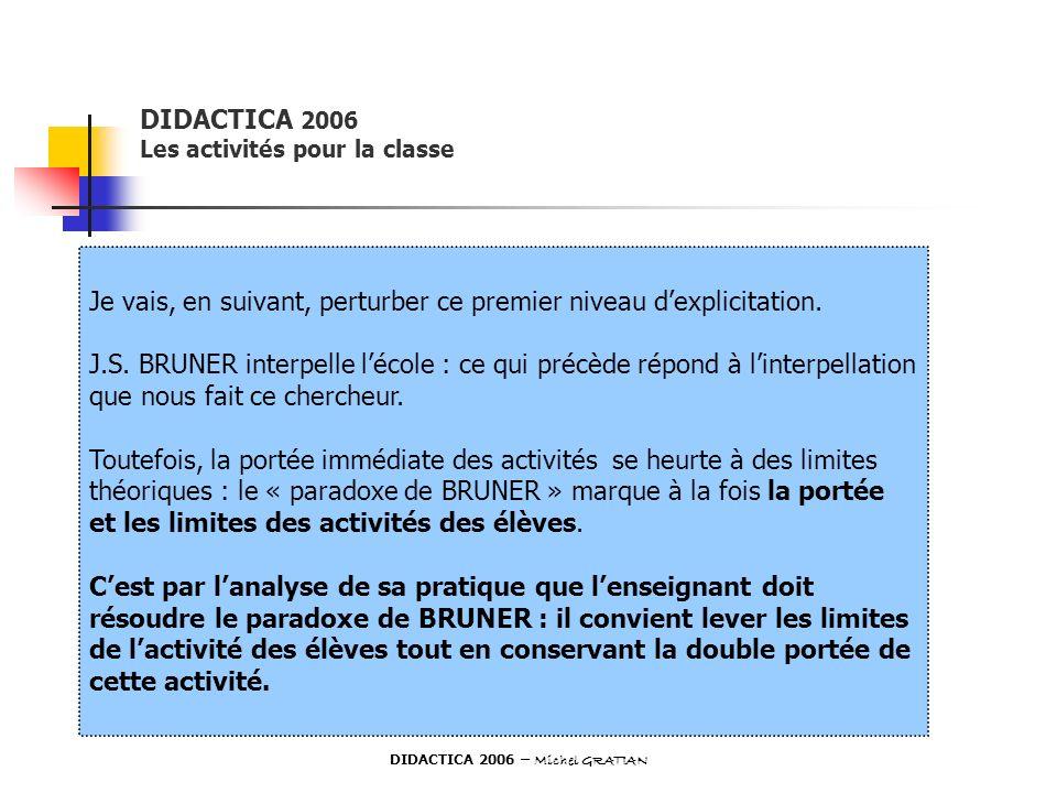DIDACTICA 2006 Les activités pour la classe Je vais, en suivant, perturber ce premier niveau dexplicitation. J.S. BRUNER interpelle lécole : ce qui pr