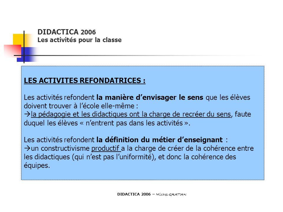 DIDACTICA 2006 Les activités pour la classe LES ACTIVITES REFONDATRICES : Les activités refondent la manière denvisager le sens que les élèves doivent
