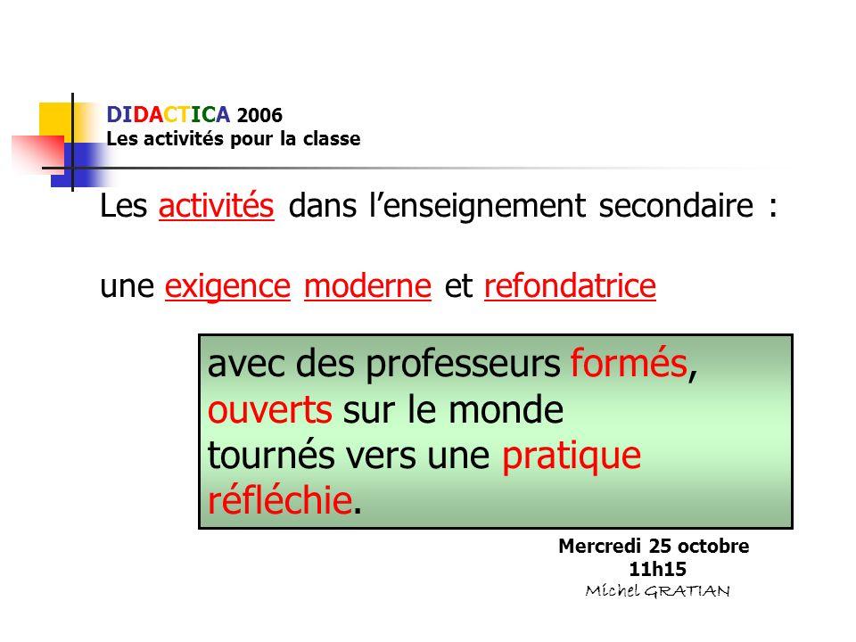 DIDACTICA 2006 Les activités pour la classe Les activités dans lenseignement secondaire : une exigence moderne et refondatrice Mercredi 25 octobre 11h