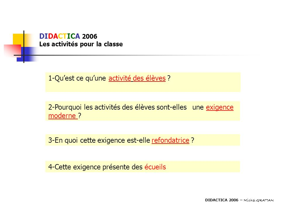 DIDACTICA 2006 Les activités pour la classe 1-Quest ce quune activité des élèves ? 2-Pourquoi les activités des élèves sont-elles une exigence moderne