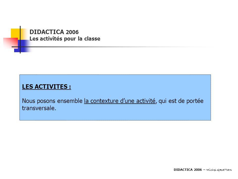 DIDACTICA 2006 Les activités pour la classe LES ACTIVITES : Nous posons ensemble la contexture dune activité, qui est de portée transversale. DIDACTIC