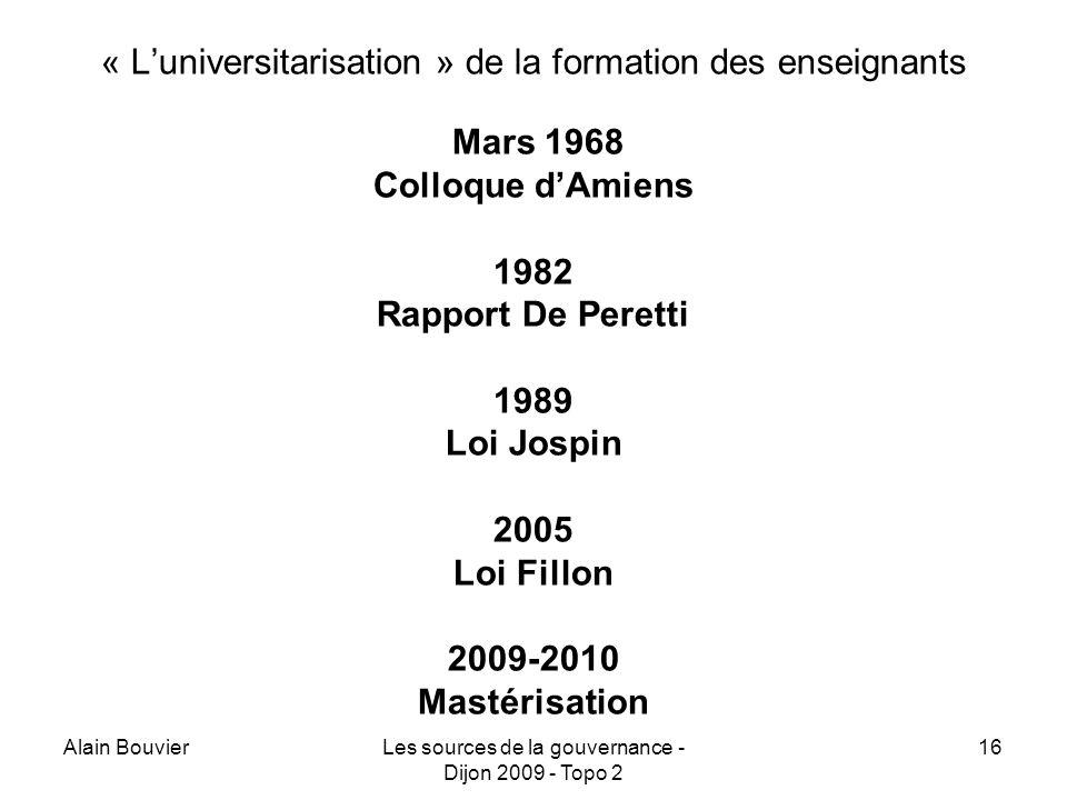 Alain BouvierLes sources de la gouvernance - Dijon 2009 - Topo 2 16 « Luniversitarisation » de la formation des enseignants Mars 1968 Colloque dAmiens 1982 Rapport De Peretti 1989 Loi Jospin 2005 Loi Fillon 2009-2010 Mastérisation