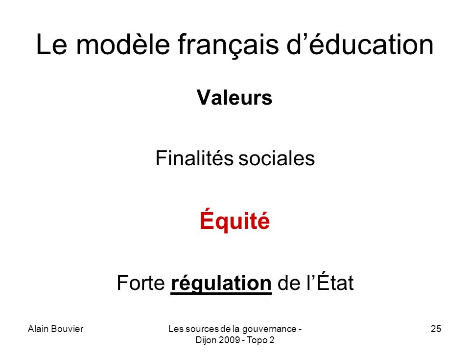 Alain BouvierLes sources de la gouvernance - Dijon 2009 - Topo 2 25 Le modèle français déducation Valeurs Finalités sociales Équité Forte régulation de lÉtat