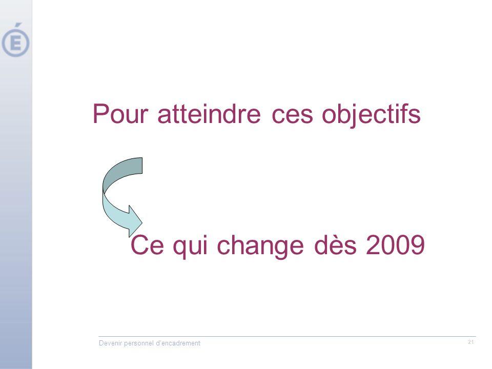 Devenir personnel d'encadrement 21 Pour atteindre ces objectifs Ce qui change dès 2009