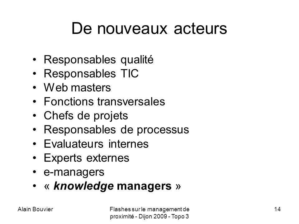 Alain BouvierFlashes sur le management de proximité - Dijon 2009 - Topo 3 14 De nouveaux acteurs Responsables qualité Responsables TIC Web masters Fonctions transversales Chefs de projets Responsables de processus Evaluateurs internes Experts externes e-managers « knowledge managers »