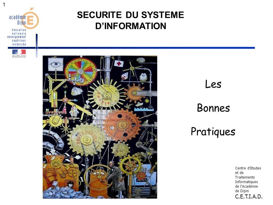 1 SECURITE DU SYSTEME DINFORMATION Les Bonnes Pratiques Centre dEtudes et de Traitements Informatiques de lAcadémie de Dijon C.E.T.I.A.D.
