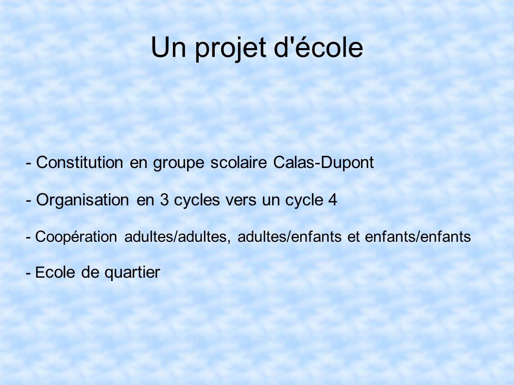 Un projet d'école - Constitution en groupe scolaire Calas-Dupont - Organisation en 3 cycles vers un cycle 4 - Coopération adultes/adultes, adultes/enf