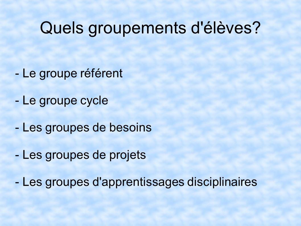Quels groupements d'élèves? - Le groupe référent - Le groupe cycle - Les groupes de besoins - Les groupes de projets - Les groupes d'apprentissages di