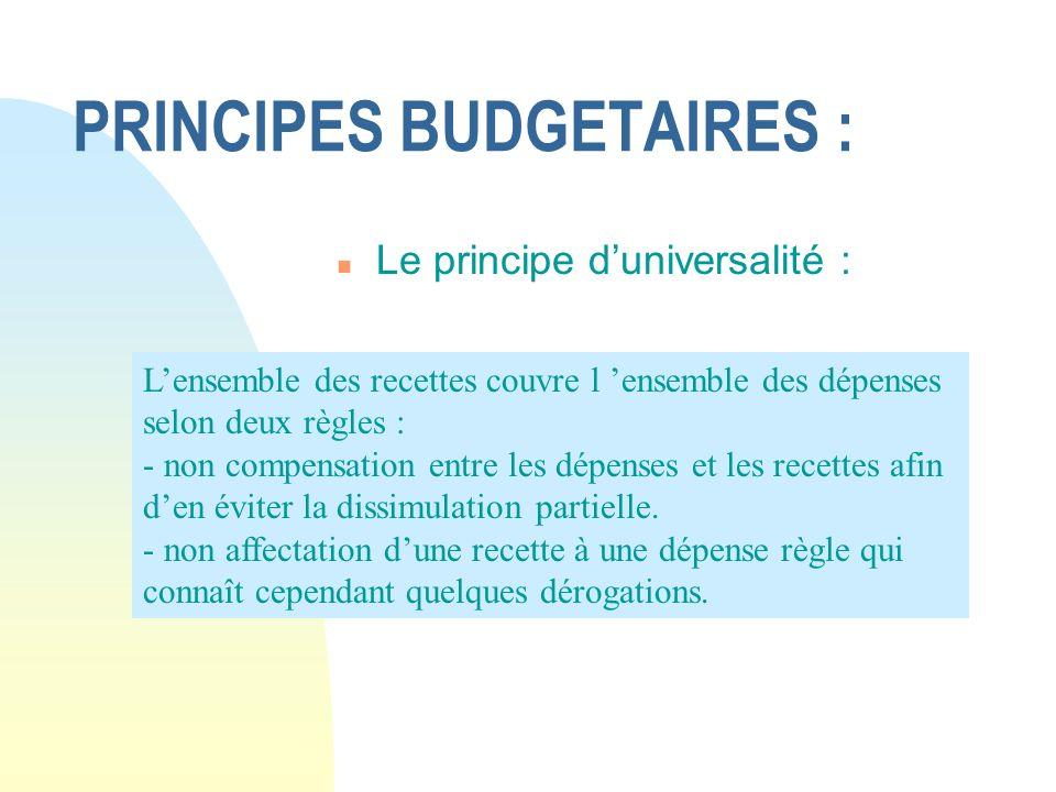 PRINCIPES BUDGETAIRES : n Le principe duniversalité : Lensemble des recettes couvre l ensemble des dépenses selon deux règles : - non compensation ent