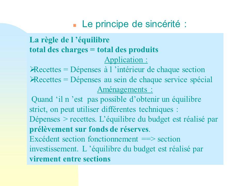 n Le principe de sincérité : La règle de l équilibre total des charges = total des produits Application : Recettes = Dépenses à l intérieur de chaque