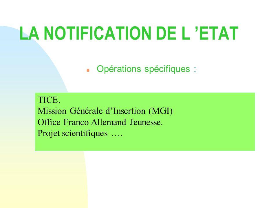 LA NOTIFICATION DE L ETAT n Opérations spécifiques : TICE. Mission Générale dInsertion (MGI) Office Franco Allemand Jeunesse. Projet scientifiques ….