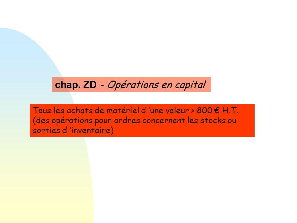 chap. ZD - Opérations en capital Tous les achats de matériel d une valeur > 800 H.T. (des opérations pour ordres concernant les stocks ou sorties d in