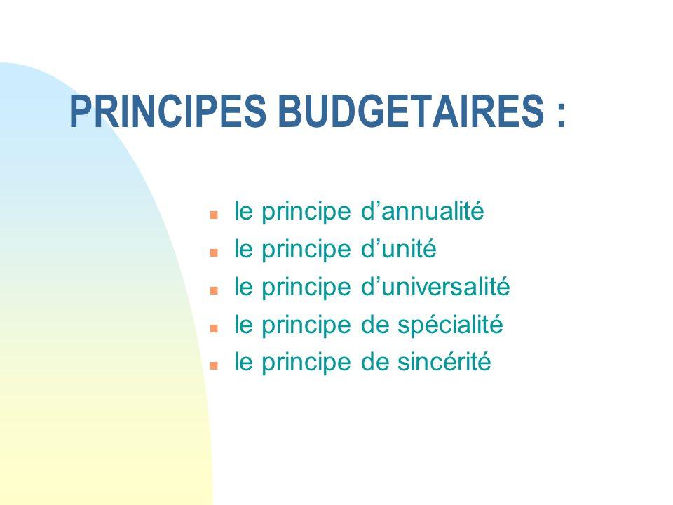 PRINCIPES BUDGETAIRES : n le principe dannualité n le principe dunité n le principe duniversalité n le principe de spécialité n le principe de sincéri