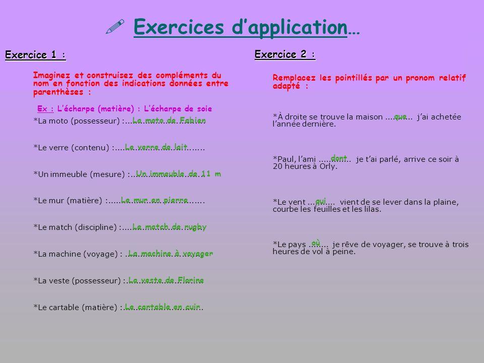 Exercices dapplication… Exercice 1 : Imaginez et construisez des compléments du nom en fonction des indications données entre parenthèses : *La moto (possesseur) :...............................