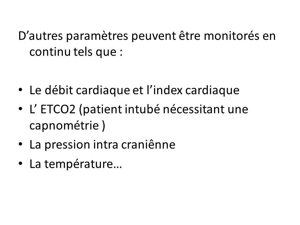 Dautres paramètres peuvent être monitorés en continu tels que : Le débit cardiaque et lindex cardiaque L ETCO2 (patient intubé nécessitant une capnométrie ) La pression intra craniênne La température…