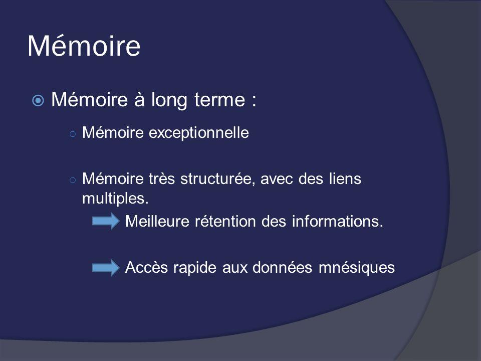 Mémoire Mémoire à long terme : Mémoire exceptionnelle Mémoire très structurée, avec des liens multiples. Meilleure rétention des informations. Accès r