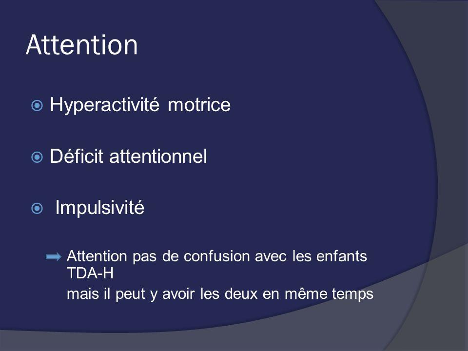 Attention Hyperactivité motrice Déficit attentionnel Impulsivité Attention pas de confusion avec les enfants TDA-H mais il peut y avoir les deux en mê