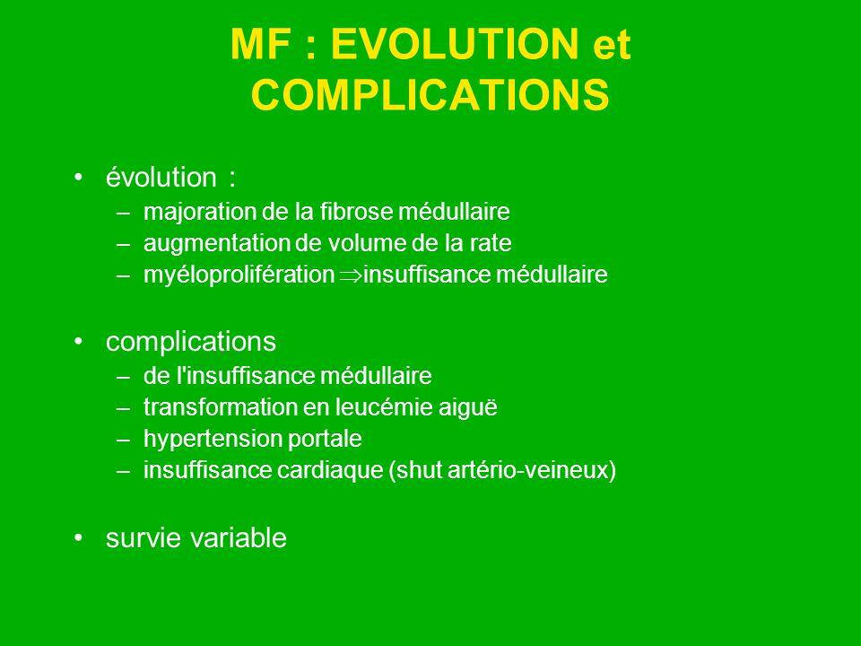 MF : EVOLUTION et COMPLICATIONS évolution : –majoration de la fibrose médullaire –augmentation de volume de la rate –myéloprolifération insuffisance m
