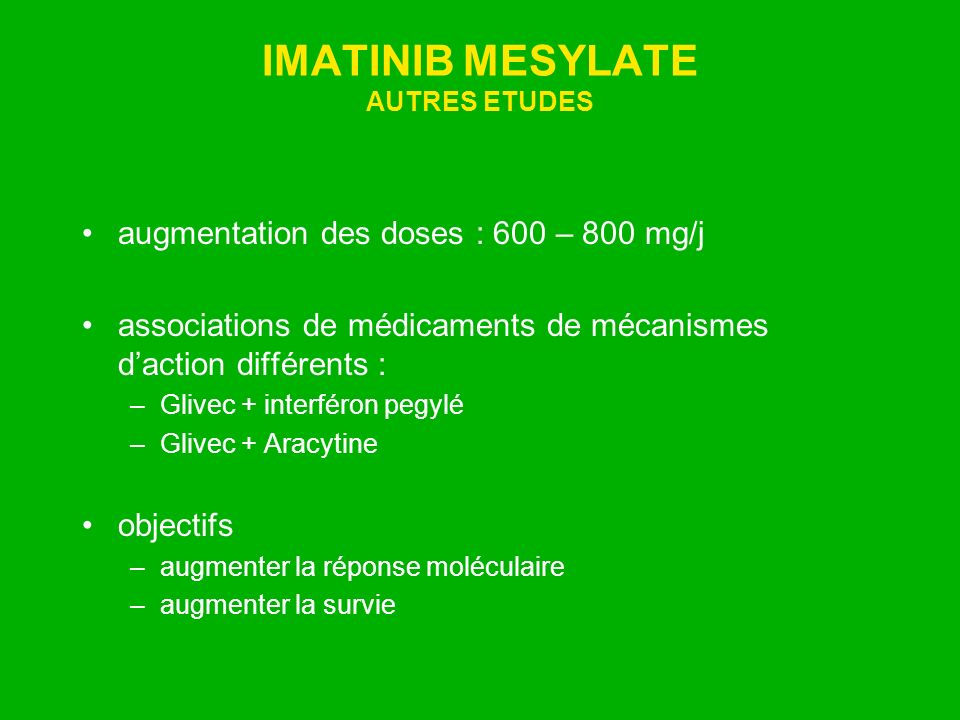 IMATINIB MESYLATE AUTRES ETUDES augmentation des doses : 600 – 800 mg/j associations de médicaments de mécanismes daction différents : –Glivec + inter